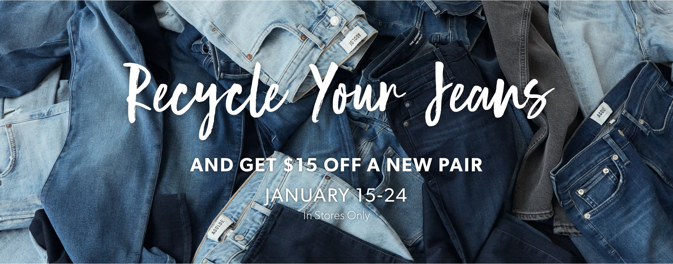 Recycle your jeans and get $15 off a new pair. January 15-24. In stores only.
