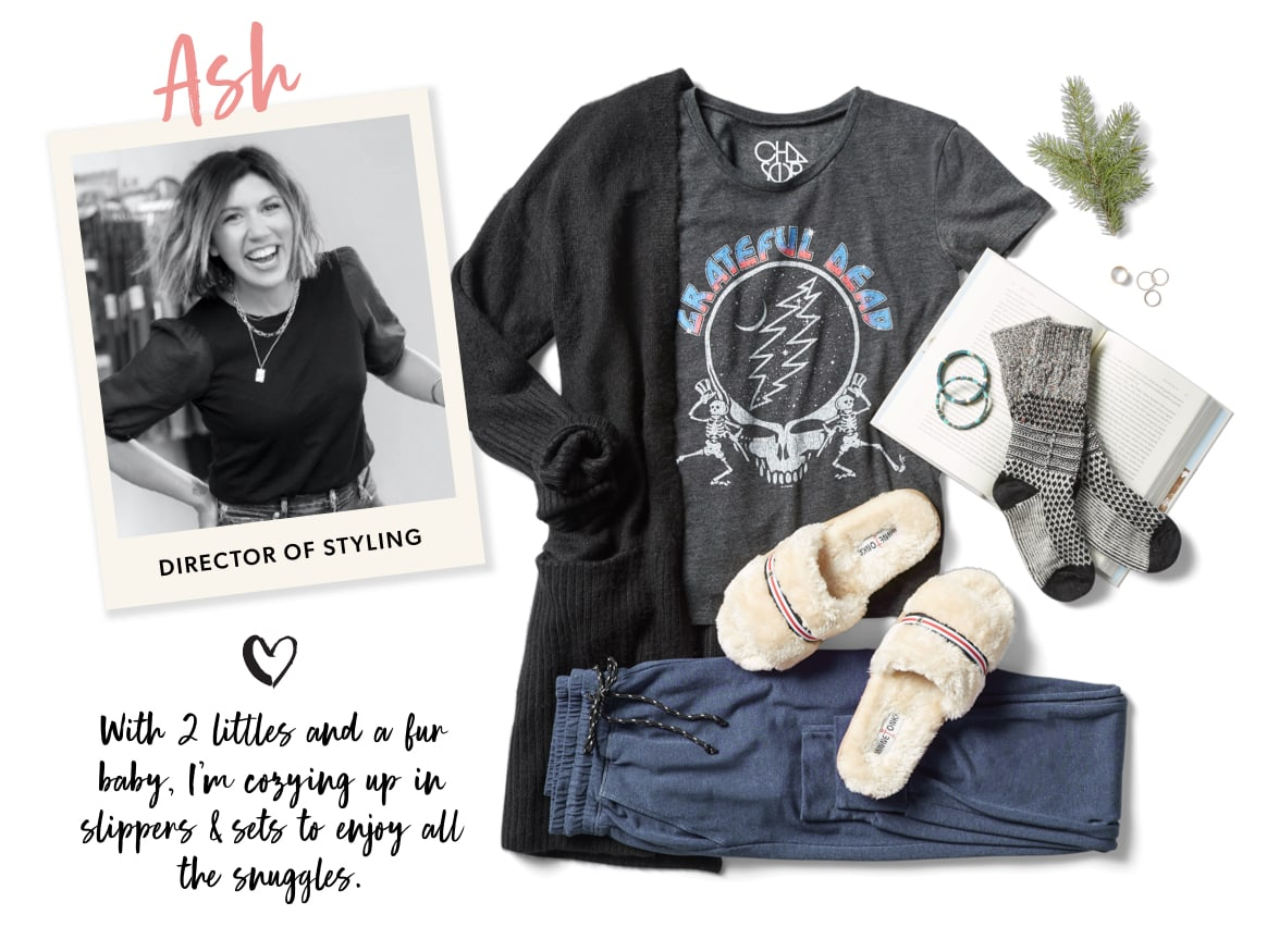 Ash, Director of Styling: With 2 littles and a fur baby, I'm cozying up in slippers & sets to enjoy all the snuggles.