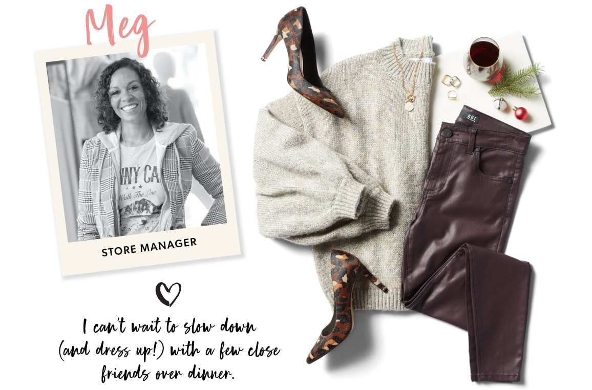 Meg, Store Manager: I can't wait to slow down (ad dress up!) with a few close friends over dinner.