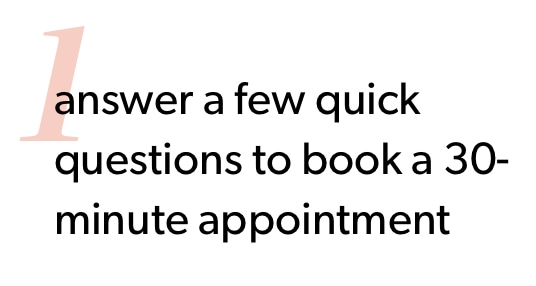 1. Answer a few quick questions to book a 30-minute appointment.