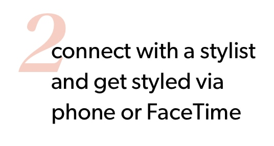 2. Connect with a stylist and get styled by phone or FaceTime.